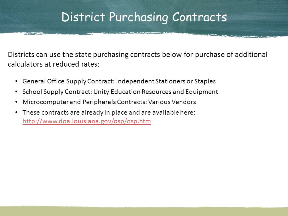 District Purchasing Contracts Districts can use the state purchasing contracts below for purchase of additional calculators at reduced rates: General Office Supply Contract: Independent Stationers or Staples School Supply Contract: Unity Education Resources and Equipment Microcomputer and Peripherals Contracts: Various Vendors These contracts are already in place and are available here: http://www.doa.louisiana.gov/osp/osp.htm http://www.doa.louisiana.gov/osp/osp.htm