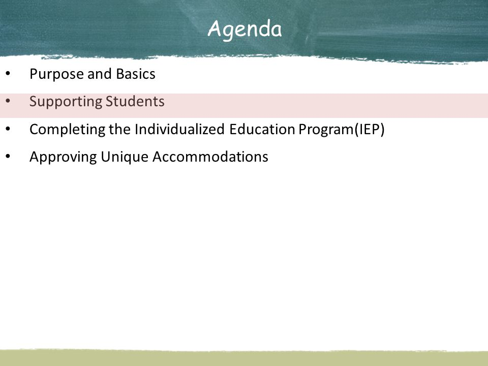 Agenda Purpose and Basics Supporting Students Completing the Individualized Education Program(IEP) Approving Unique Accommodations