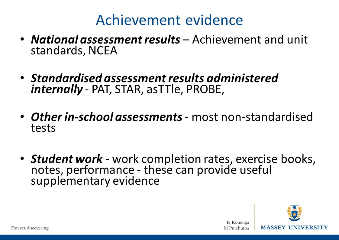 Achievement evidence National assessment results – Achievement and unit standards, NCEA Standardised assessment results administered internally - PAT, STAR, asTTle, PROBE, Other in-school assessments - most non-standardised tests Student work - work completion rates, exercise books, notes, performance - these can provide useful supplementary evidence