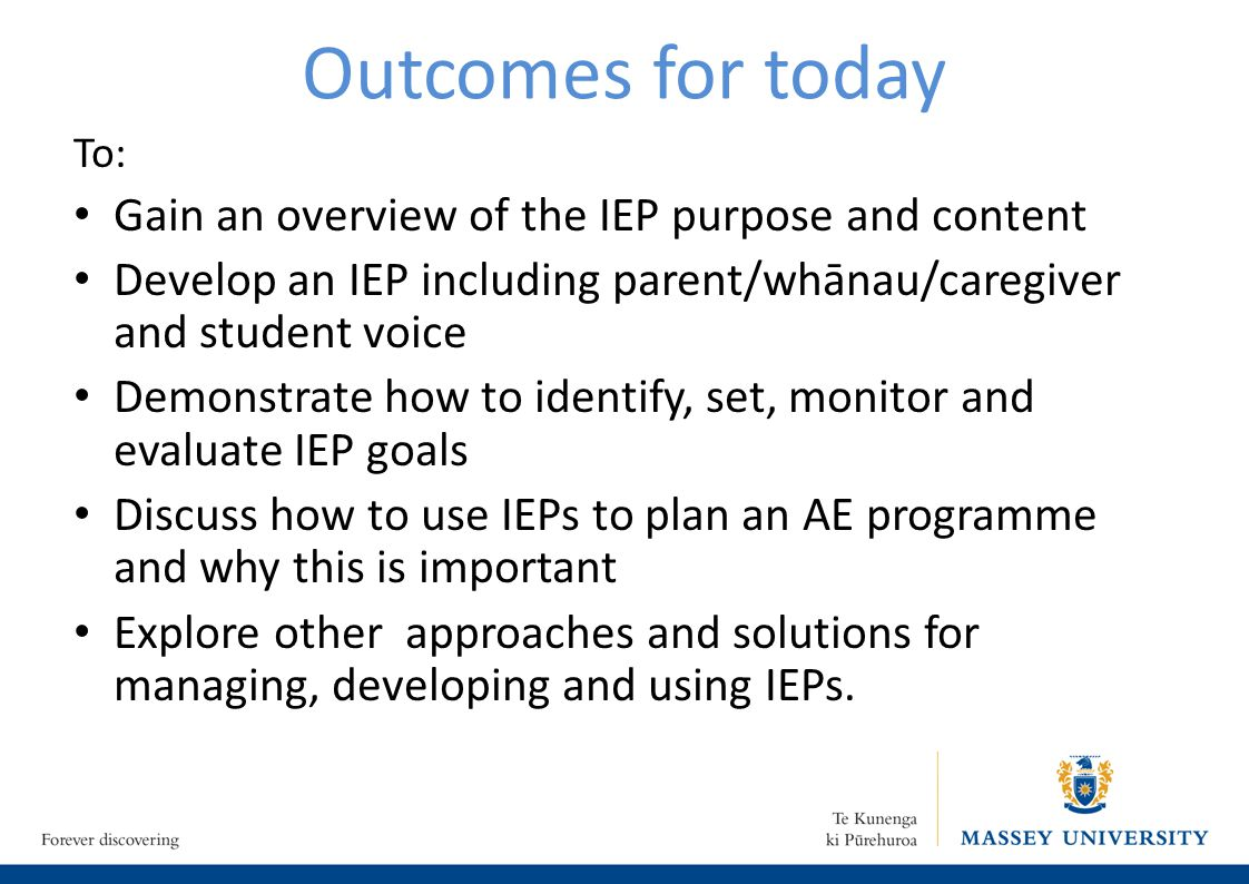 Outcomes for today To: Gain an overview of the IEP purpose and content Develop an IEP including parent/whānau/caregiver and student voice Demonstrate how to identify, set, monitor and evaluate IEP goals Discuss how to use IEPs to plan an AE programme and why this is important Explore other approaches and solutions for managing, developing and using IEPs.
