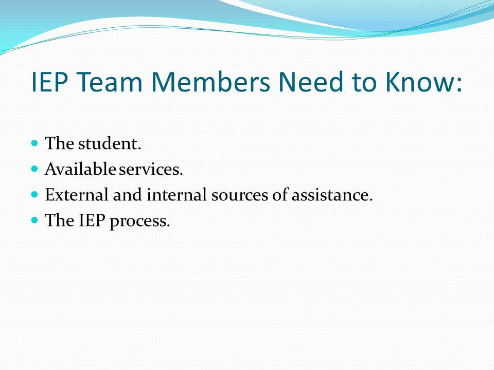 IEP Team Members Need to Know: The student. Available services. External and internal sources of assistance. The IEP process.