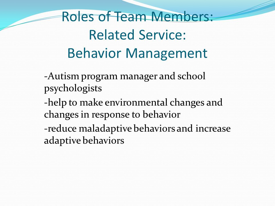 Roles of Team Members: Related Service: Behavior Management -Autism program manager and school psychologists -help to make environmental changes and c