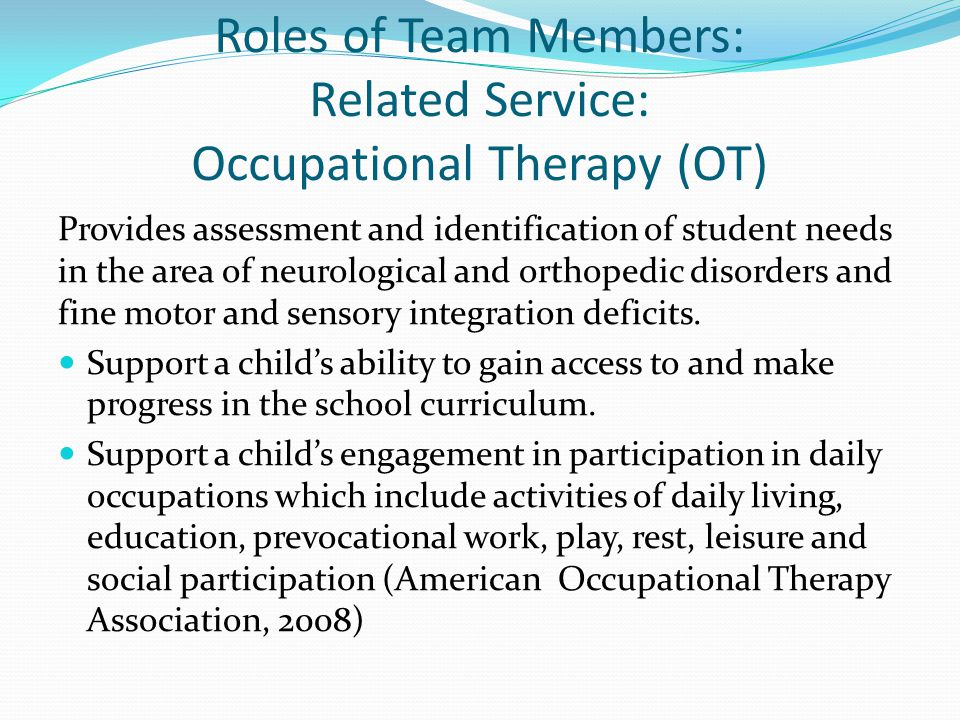 Roles of Team Members: Related Service: Occupational Therapy (OT) Provides assessment and identification of student needs in the area of neurological