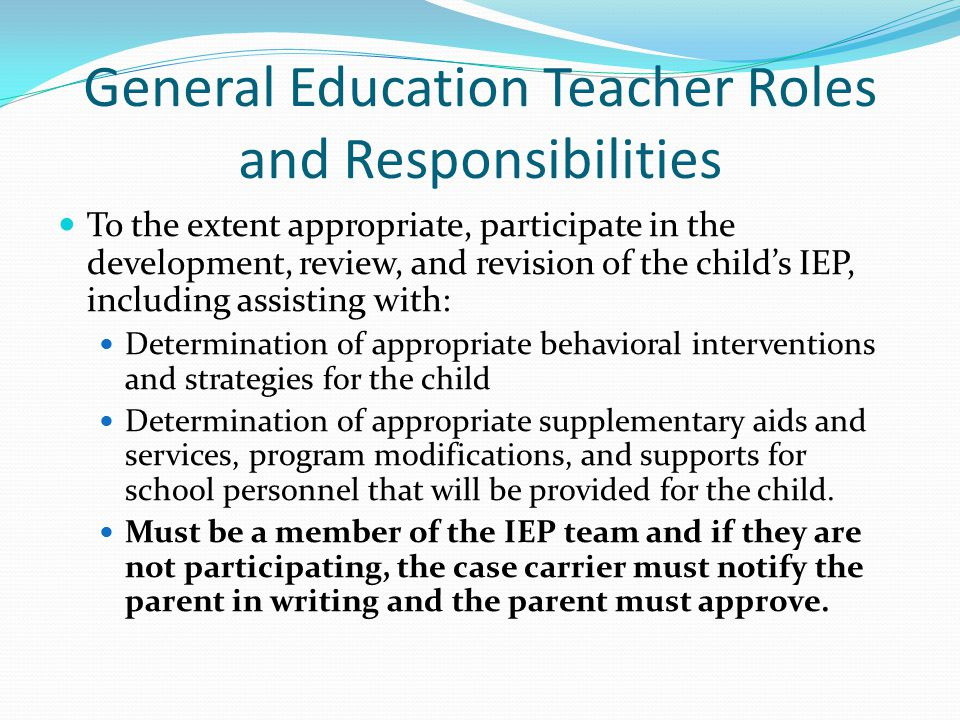 General Education Teacher Roles and Responsibilities To the extent appropriate, participate in the development, review, and revision of the child's IE