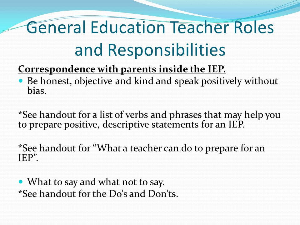 General Education Teacher Roles and Responsibilities Correspondence with parents inside the IEP. Be honest, objective and kind and speak positively wi