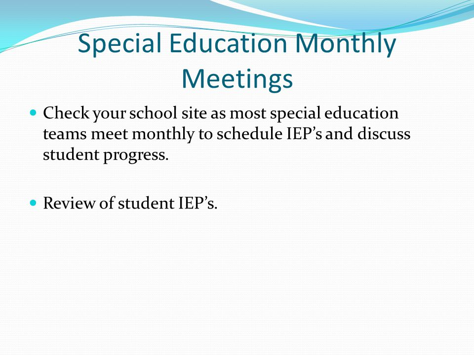 Special Education Monthly Meetings Check your school site as most special education teams meet monthly to schedule IEP's and discuss student progress.