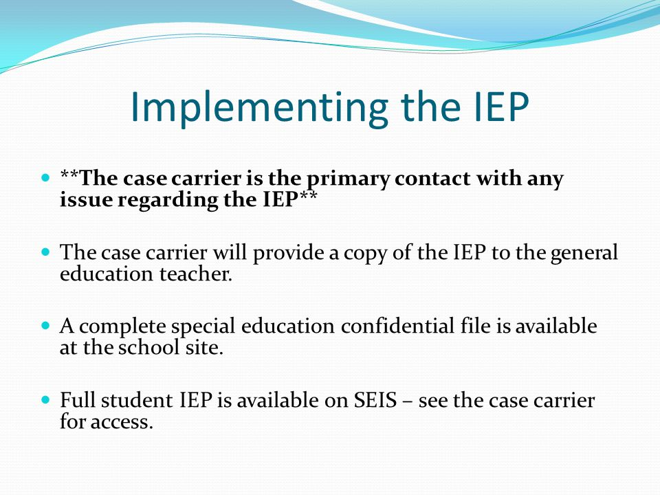 Implementing the IEP **The case carrier is the primary contact with any issue regarding the IEP** The case carrier will provide a copy of the IEP to t