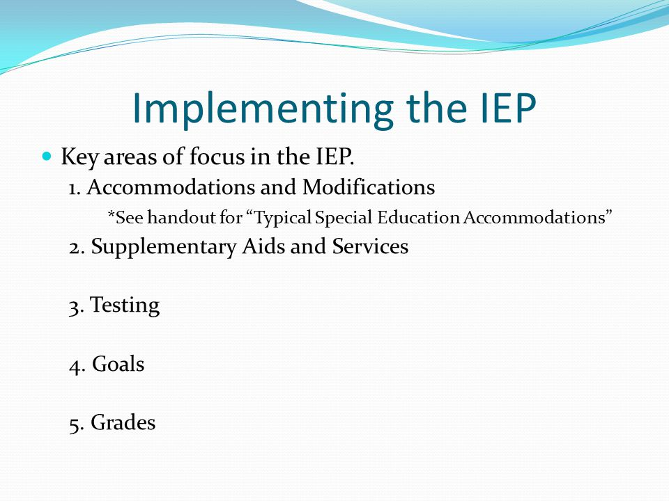 """Implementing the IEP Key areas of focus in the IEP. 1. Accommodations and Modifications *See handout for """"Typical Special Education Accommodations"""" 2."""
