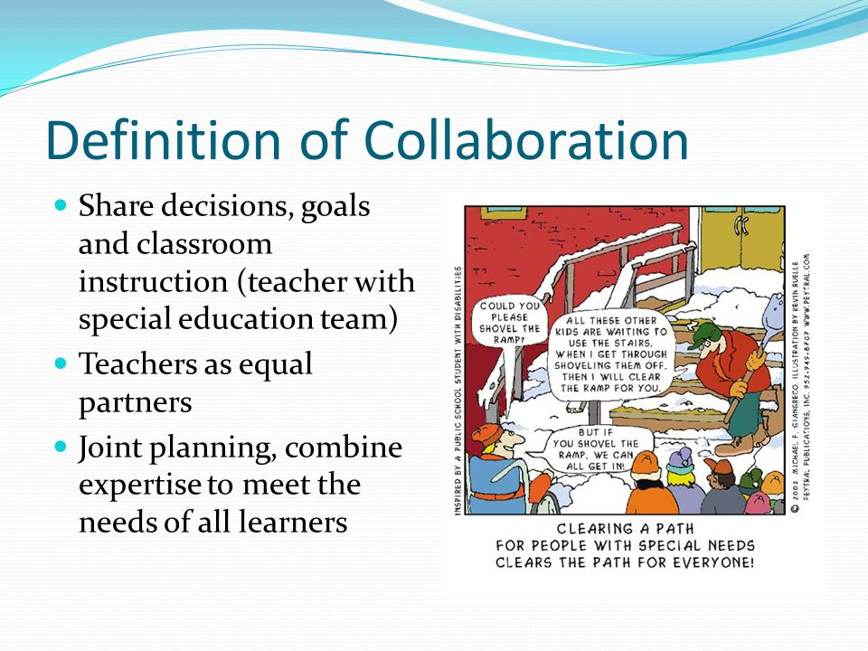 Definition of Collaboration Share decisions, goals and classroom instruction (teacher with special education team) Teachers as equal partners Joint pl