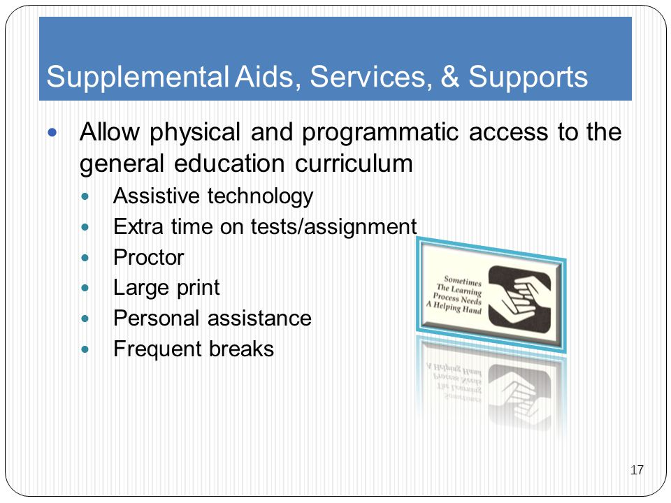 Supplemental Aids, Services, & Supports Allow physical and programmatic access to the general education curriculum Assistive technology Extra time on tests/assignment Proctor Large print Personal assistance Frequent breaks 17
