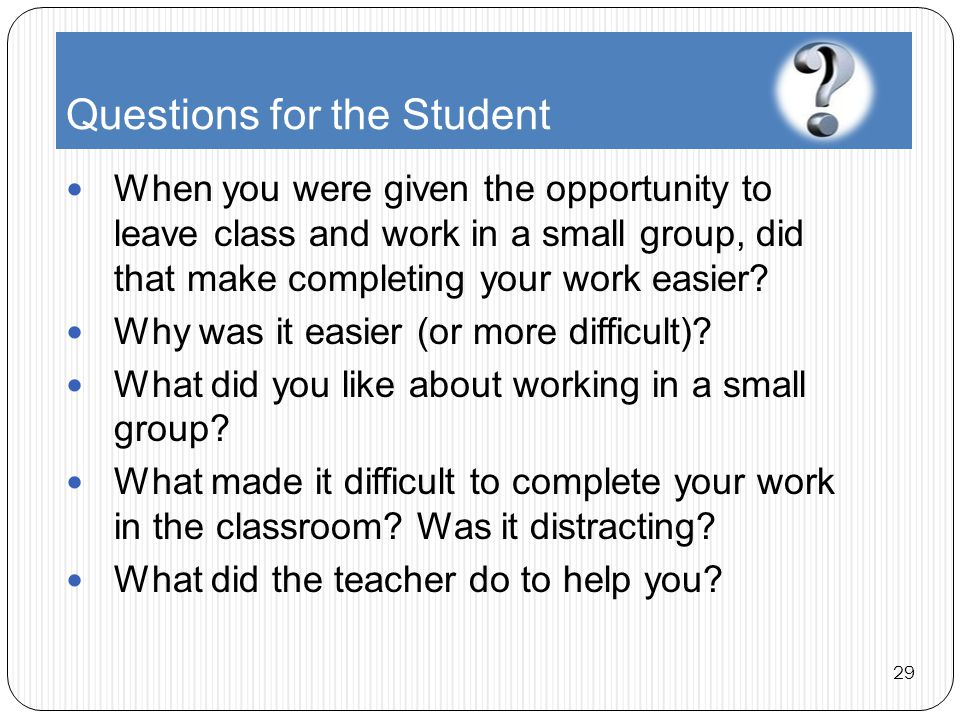 Questions for the Student When you were given the opportunity to leave class and work in a small group, did that make completing your work easier.