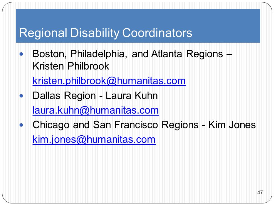 Regional Disability Coordinators Boston, Philadelphia, and Atlanta Regions – Kristen Philbrook kristen.philbrook@humanitas.com Dallas Region - Laura Kuhn laura.kuhn@humanitas.com Chicago and San Francisco Regions - Kim Jones kim.jones@humanitas.com 47