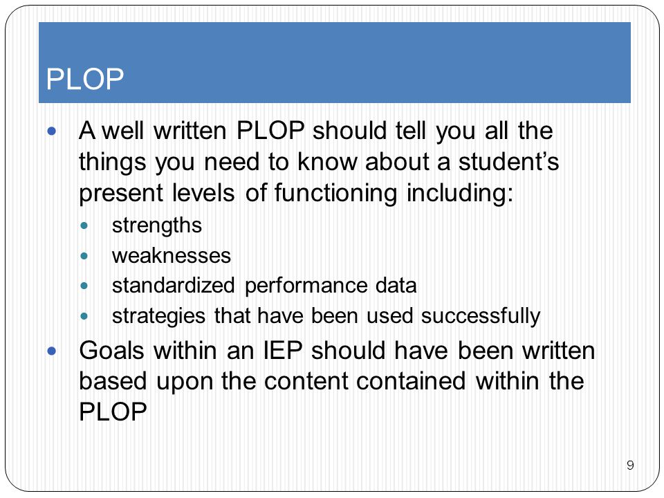 A well written PLOP should tell you all the things you need to know about a student's present levels of functioning including: strengths weaknesses standardized performance data strategies that have been used successfully Goals within an IEP should have been written based upon the content contained within the PLOP 9