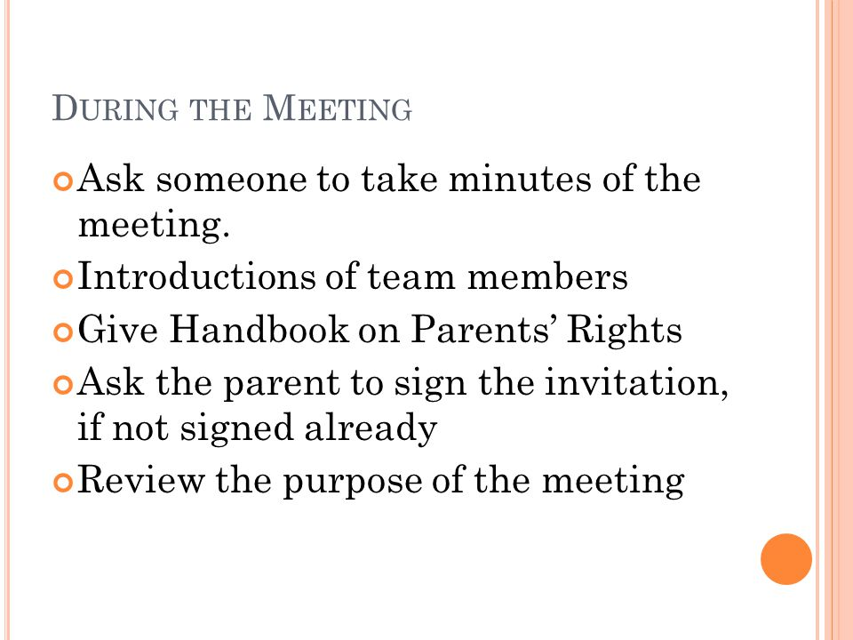 D URING THE M EETING Ask someone to take minutes of the meeting. Introductions of team members Give Handbook on Parents' Rights Ask the parent to sign