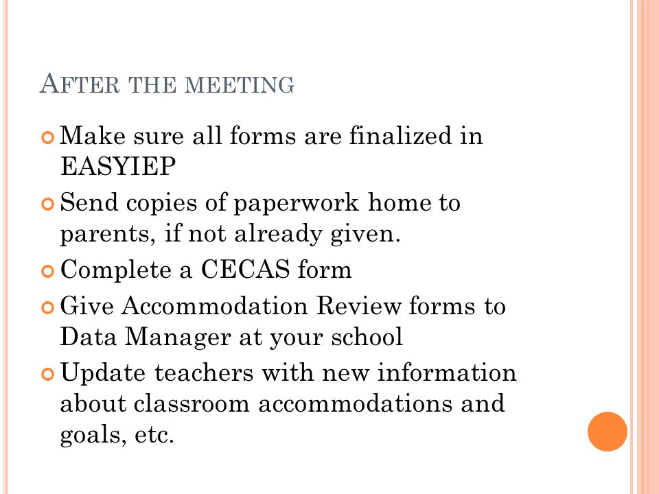 A FTER THE MEETING Make sure all forms are finalized in EASYIEP Send copies of paperwork home to parents, if not already given. Complete a CECAS form