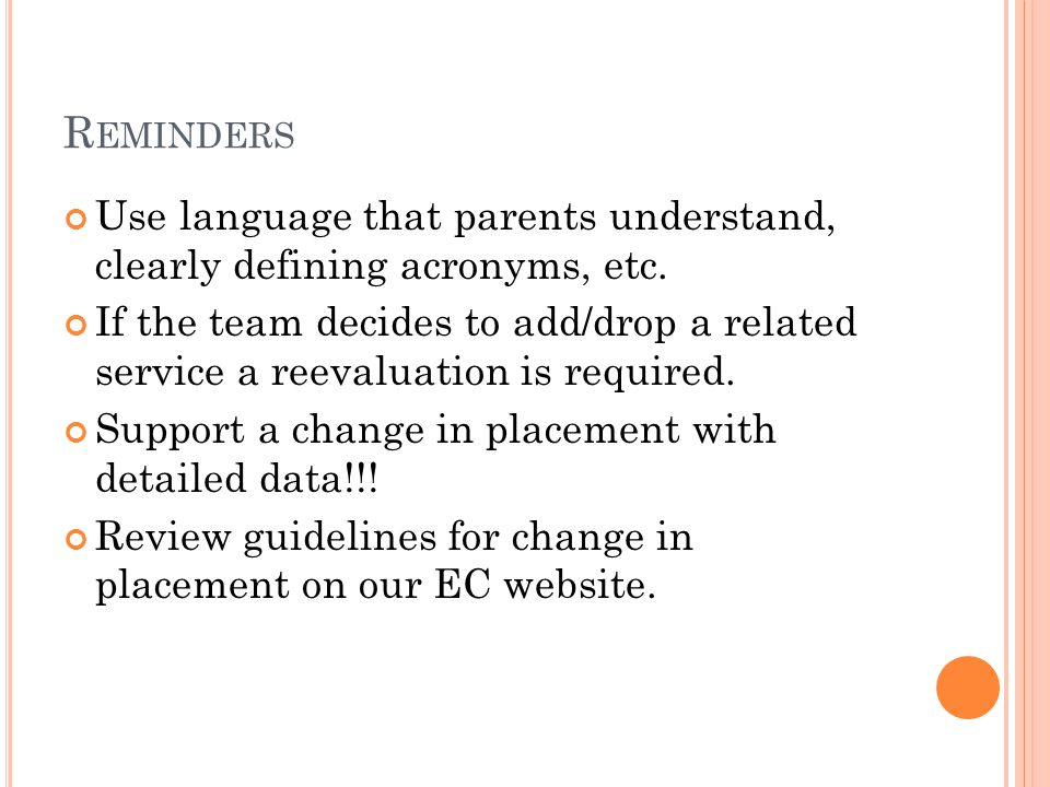 R EMINDERS Use language that parents understand, clearly defining acronyms, etc. If the team decides to add/drop a related service a reevaluation is r