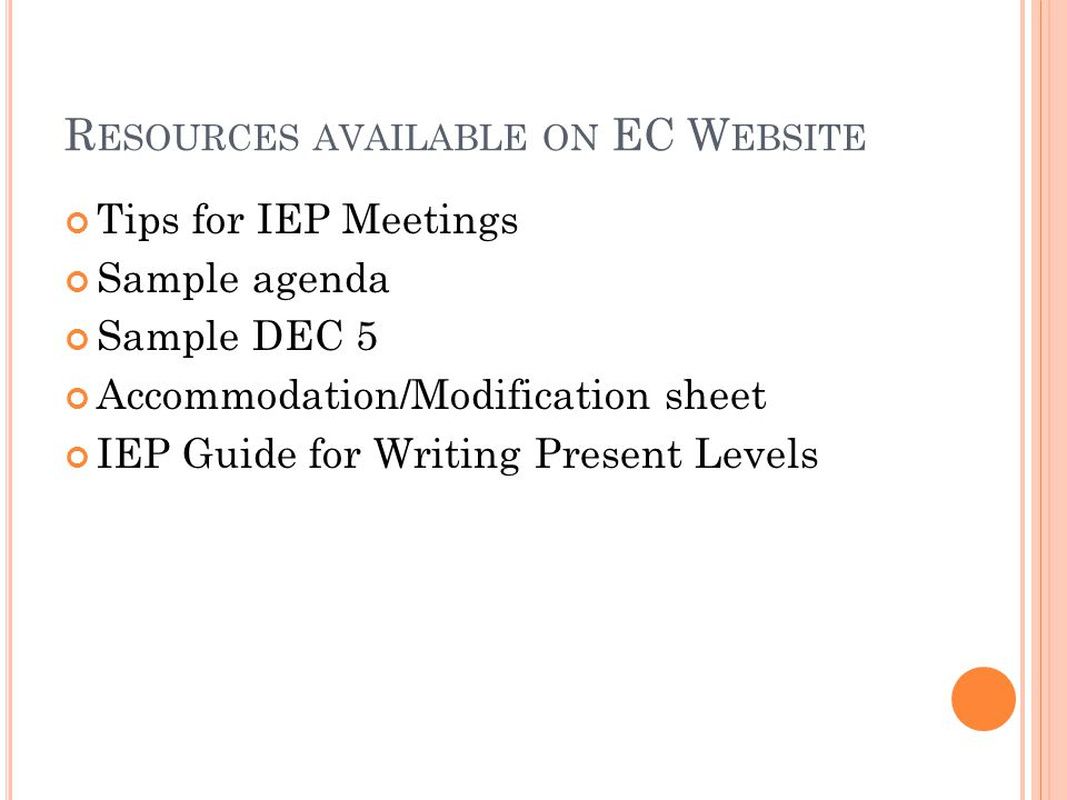 R ESOURCES AVAILABLE ON EC W EBSITE Tips for IEP Meetings Sample agenda Sample DEC 5 Accommodation/Modification sheet IEP Guide for Writing Present Le