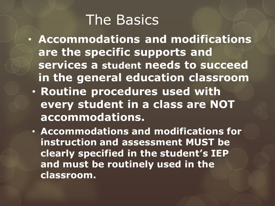 Accommodations and modifications are the specific supports and services a student needs to succeed in the general education classroom The Basics Accommodations and modifications for instruction and assessment MUST be clearly specified in the student's IEP and must be routinely used in the classroom.