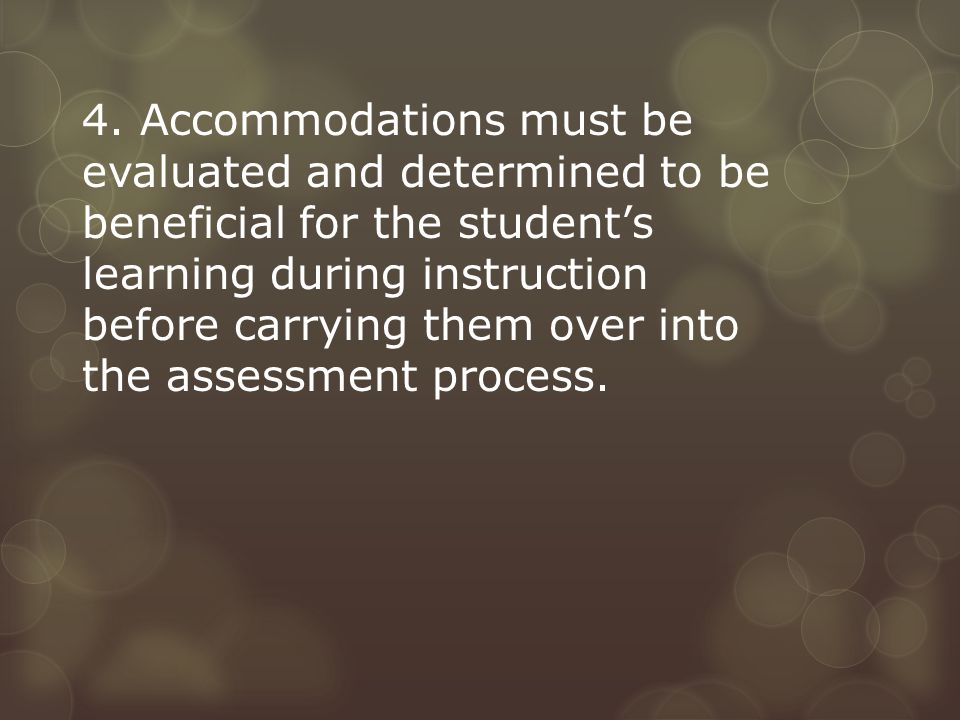 4. Accommodations must be evaluated and determined to be beneficial for the student's learning during instruction before carrying them over into the a
