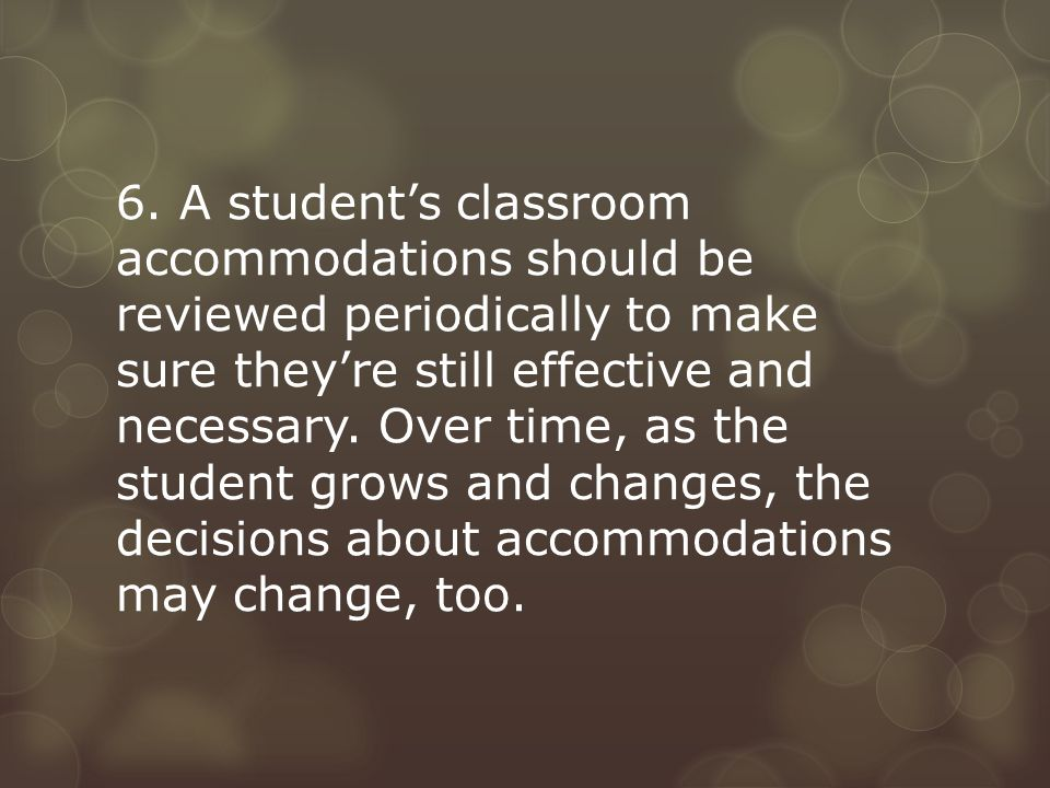 6. A student's classroom accommodations should be reviewed periodically to make sure they're still effective and necessary. Over time, as the student
