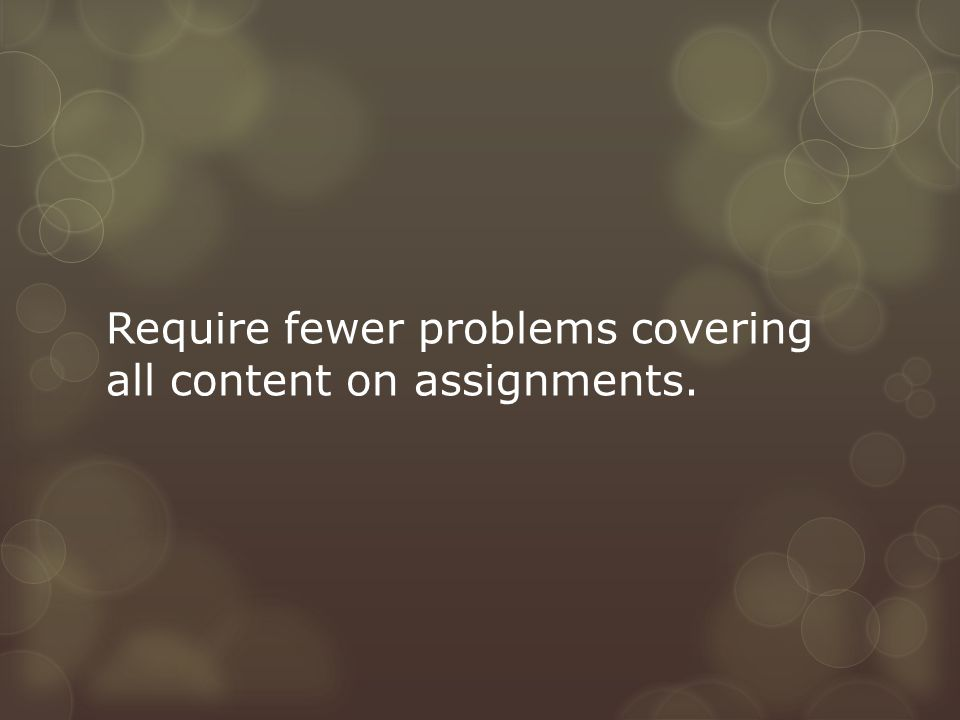 Require fewer problems covering all content on assignments.