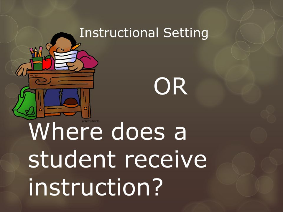 Instructional Setting OR Where does a student receive instruction?