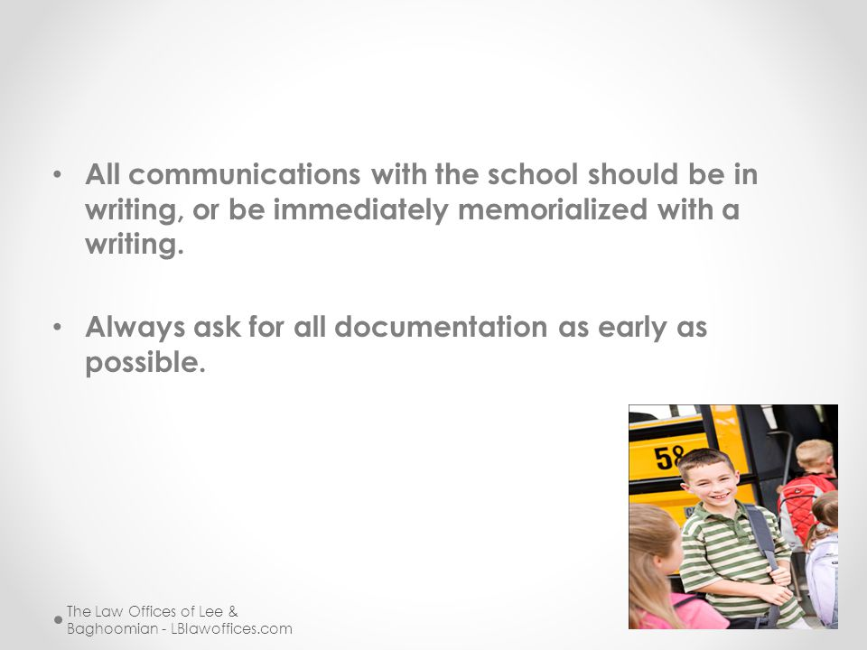 All communications with the school should be in writing, or be immediately memorialized with a writing. Always ask for all documentation as early as p