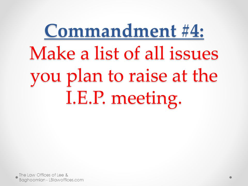 Commandment #4: Make a list of all issues you plan to raise at the I.E.P. meeting. The Law Offices of Lee & Baghoomian - LBlawoffices.com