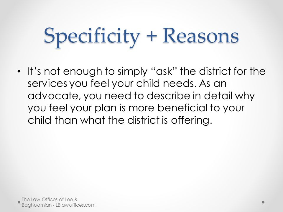 Specificity + Reasons It's not enough to simply ask the district for the services you feel your child needs.