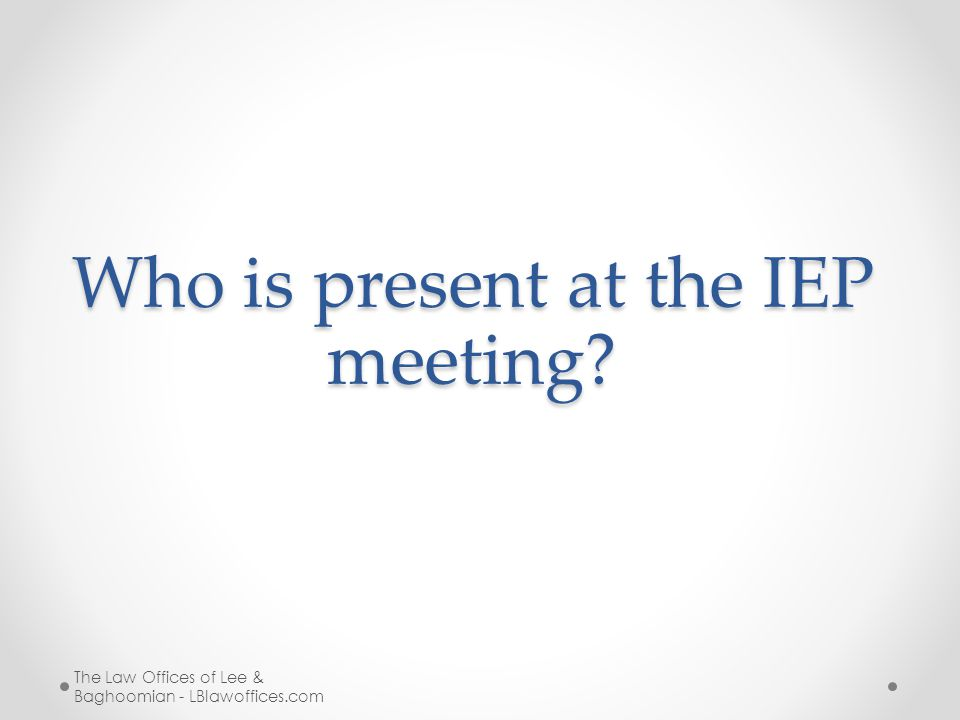 Who is present at the IEP meeting The Law Offices of Lee & Baghoomian - LBlawoffices.com