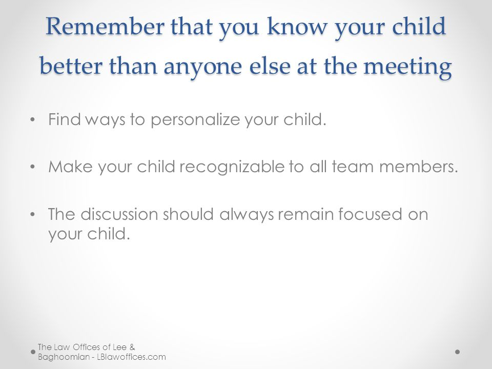 Remember that you know your child better than anyone else at the meeting Find ways to personalize your child.