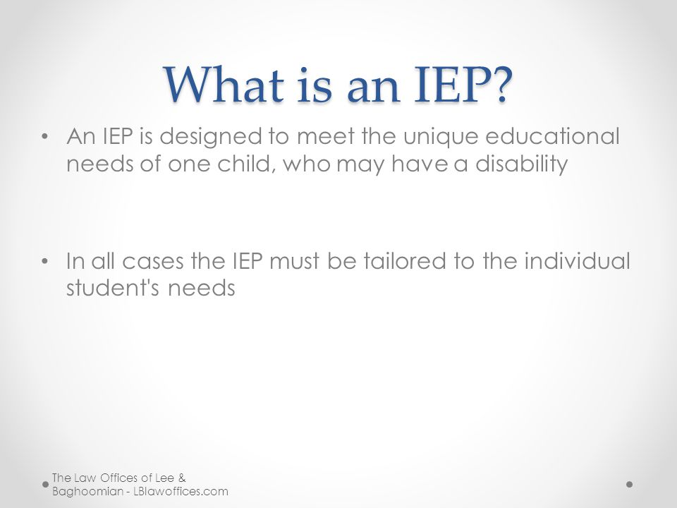 What is an IEP? An IEP is designed to meet the unique educational needs of one child, who may have a disability In all cases the IEP must be tailored