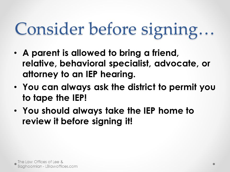Consider before signing… A parent is allowed to bring a friend, relative, behavioral specialist, advocate, or attorney to an IEP hearing. You can alwa