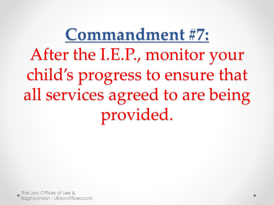 Commandment #7: After the I.E.P., monitor your child's progress to ensure that all services agreed to are being provided. The Law Offices of Lee & Bag