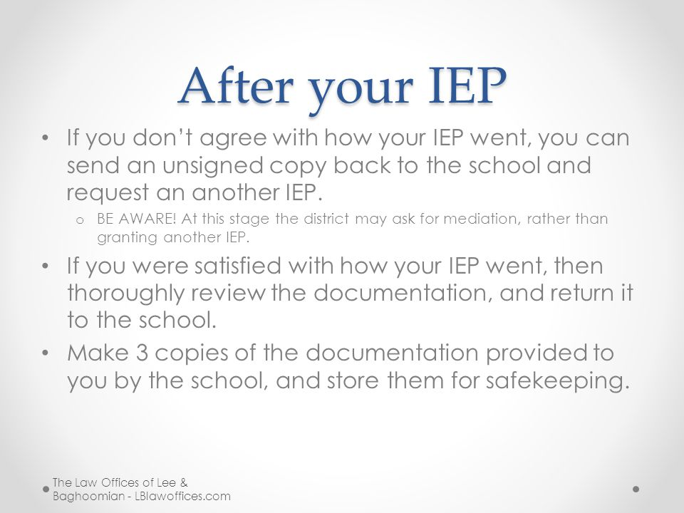 After your IEP If you don't agree with how your IEP went, you can send an unsigned copy back to the school and request an another IEP.