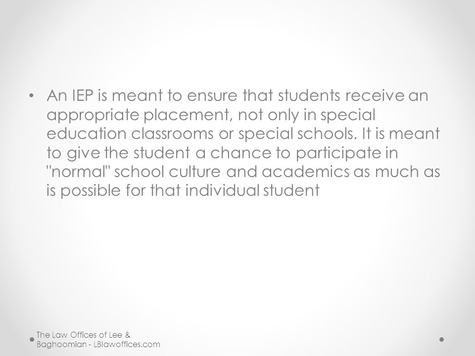 An IEP is meant to ensure that students receive an appropriate placement, not only in special education classrooms or special schools. It is meant to