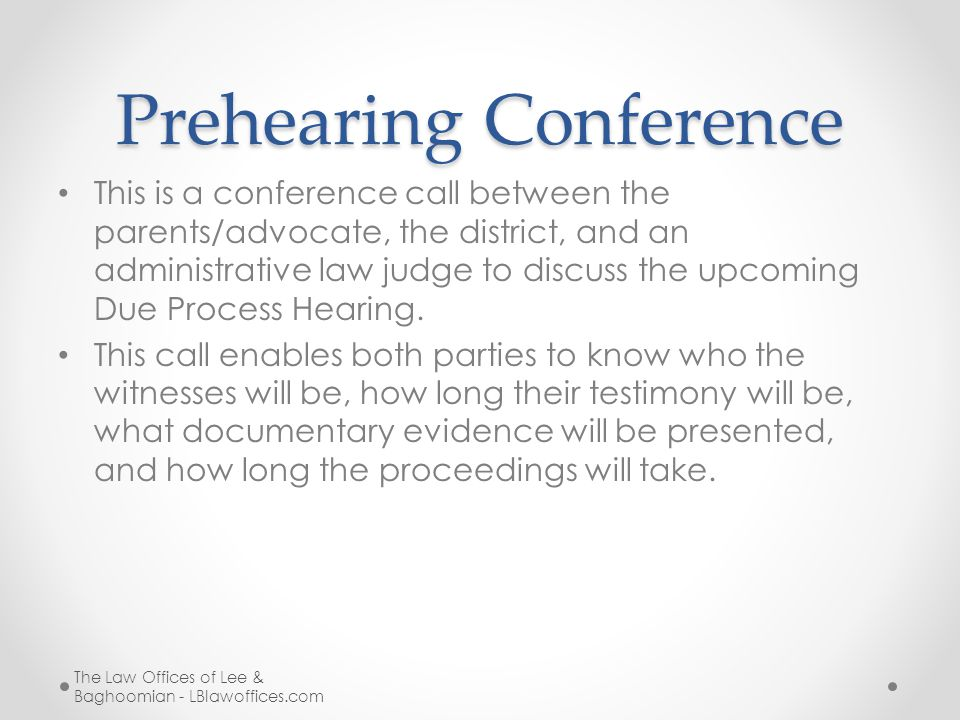 Prehearing Conference This is a conference call between the parents/advocate, the district, and an administrative law judge to discuss the upcoming Due Process Hearing.
