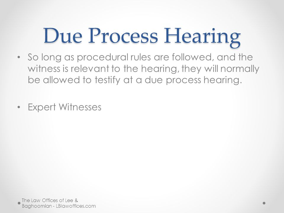 Due Process Hearing So long as procedural rules are followed, and the witness is relevant to the hearing, they will normally be allowed to testify at