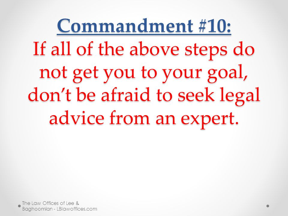 Commandment #10: If all of the above steps do not get you to your goal, don't be afraid to seek legal advice from an expert.