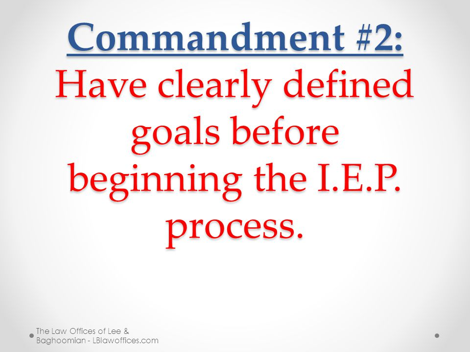 Commandment #2: Have clearly defined goals before beginning the I.E.P. process. The Law Offices of Lee & Baghoomian - LBlawoffices.com