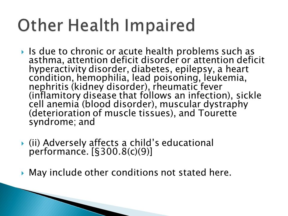  Is due to chronic or acute health problems such as asthma, attention deficit disorder or attention deficit hyperactivity disorder, diabetes, epilepsy, a heart condition, hemophilia, lead poisoning, leukemia, nephritis (kidney disorder), rheumatic fever (inflamitory disease that follows an infection), sickle cell anemia (blood disorder), muscular dystraphy (deterioration of muscle tissues), and Tourette syndrome; and  (ii) Adversely affects a child's educational performance.