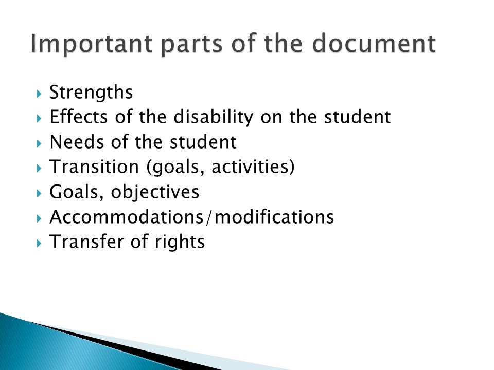  Strengths  Effects of the disability on the student  Needs of the student  Transition (goals, activities)  Goals, objectives  Accommodations/mo