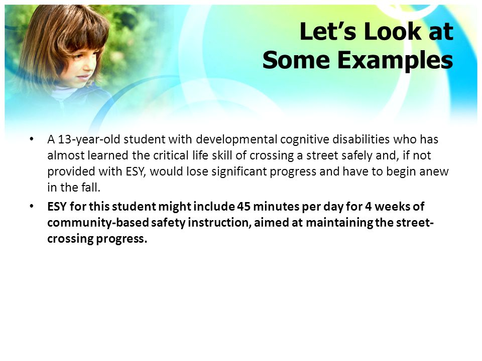 Let's Look at Some Examples A 13-year-old student with developmental cognitive disabilities who has almost learned the critical life skill of crossing a street safely and, if not provided with ESY, would lose significant progress and have to begin anew in the fall.
