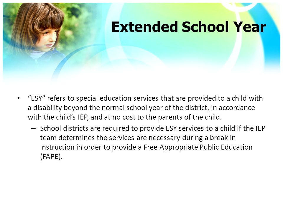 Extended School Year ESY refers to special education services that are provided to a child with a disability beyond the normal school year of the district, in accordance with the child's IEP, and at no cost to the parents of the child.