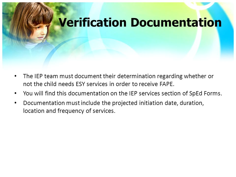 Verification Documentation The IEP team must document their determination regarding whether or not the child needs ESY services in order to receive FAPE.