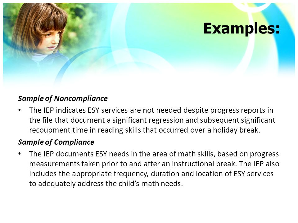 Examples: Sample of Noncompliance The IEP indicates ESY services are not needed despite progress reports in the file that document a significant regression and subsequent significant recoupment time in reading skills that occurred over a holiday break.
