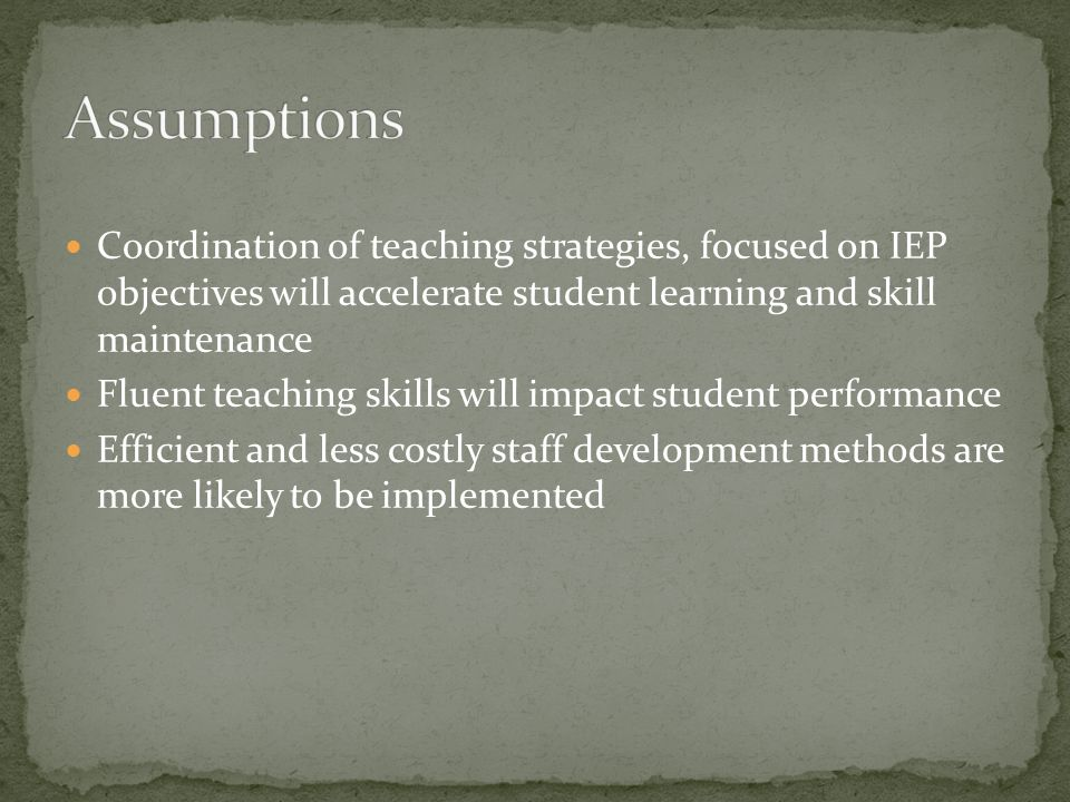 Coordination of teaching strategies, focused on IEP objectives will accelerate student learning and skill maintenance Fluent teaching skills will impa
