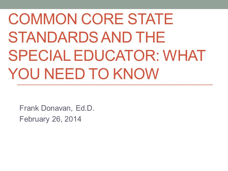 COMMON CORE STATE STANDARDS AND THE SPECIAL EDUCATOR: WHAT YOU NEED TO KNOW Frank Donavan, Ed.D.