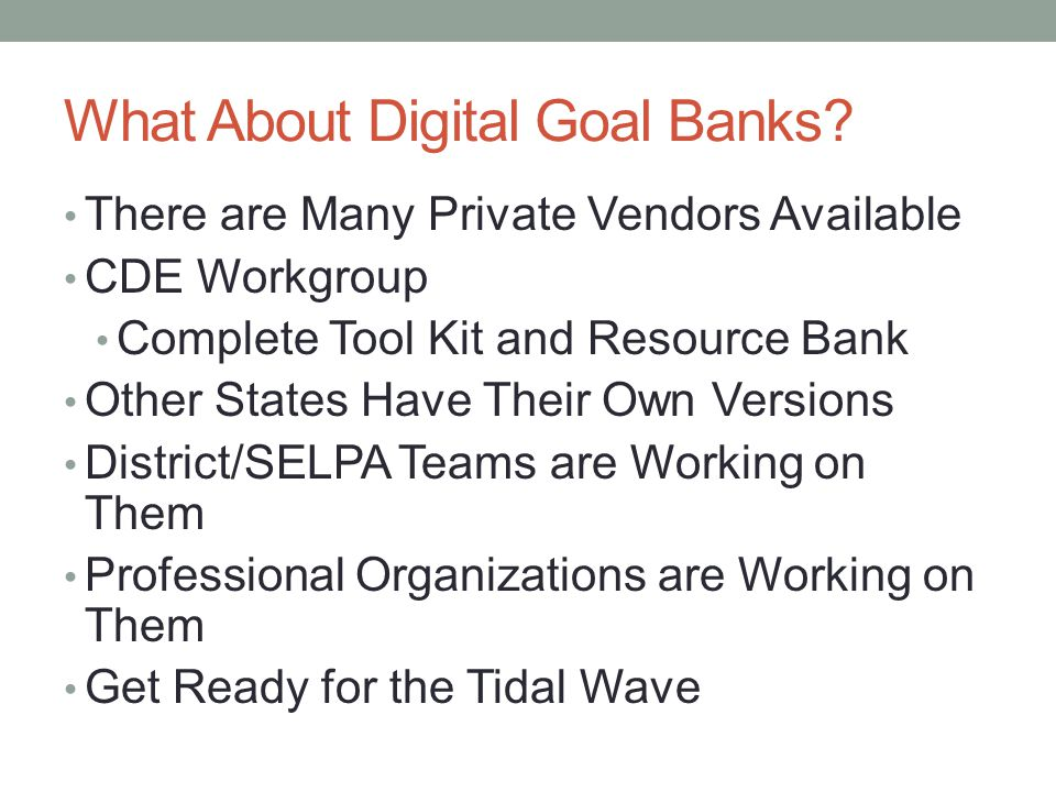 What About Digital Goal Banks? There are Many Private Vendors Available CDE Workgroup Complete Tool Kit and Resource Bank Other States Have Their Own