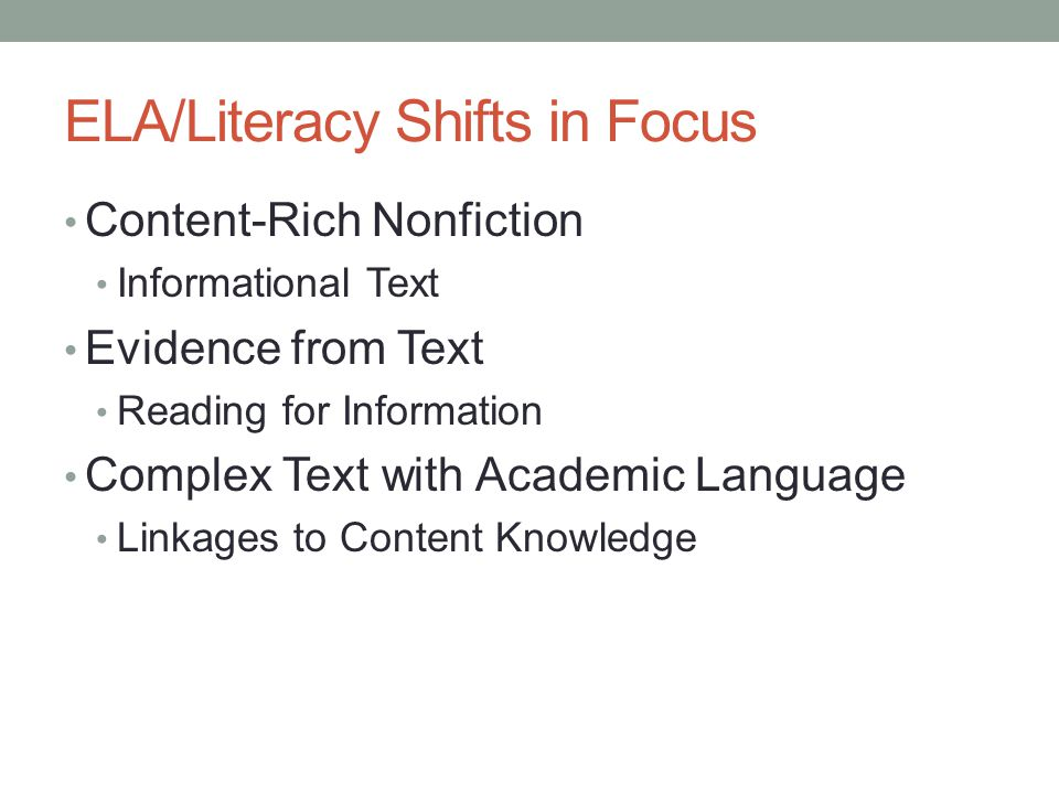 ELA/Literacy Shifts in Focus Content-Rich Nonfiction Informational Text Evidence from Text Reading for Information Complex Text with Academic Language Linkages to Content Knowledge